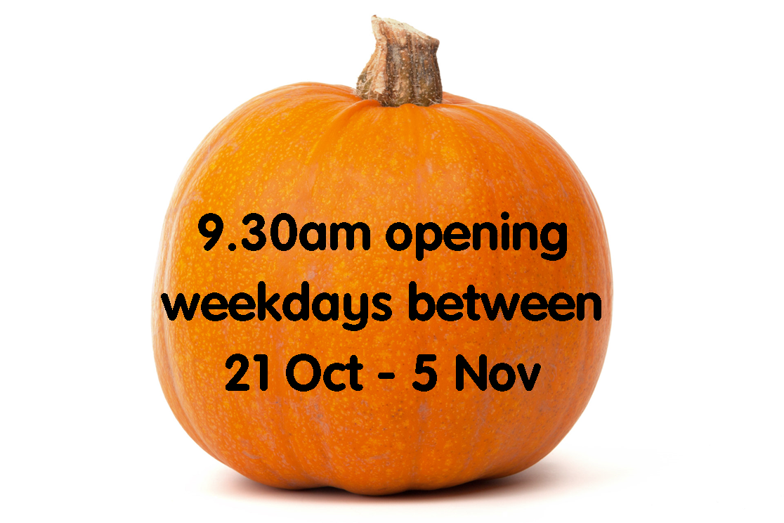 9.30am opening weekdays between 21 Oct - 5 Nov